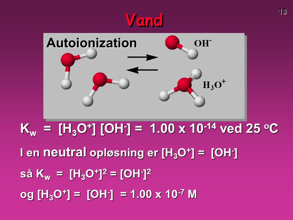 Vand Autoionization Kw = [H3O+] [OH-] = 1.00 x 10-14 ved 25 oC